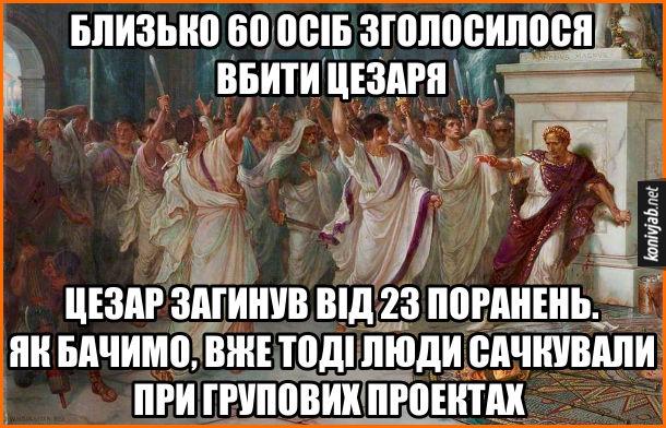 Мем Вбивство Цезаря. Близько 60 осіб зголосилося вбити Цезаря. Цезар загинув від 23 поранень. Як бачимо, вже тоді люди сачкували при групових проектах
