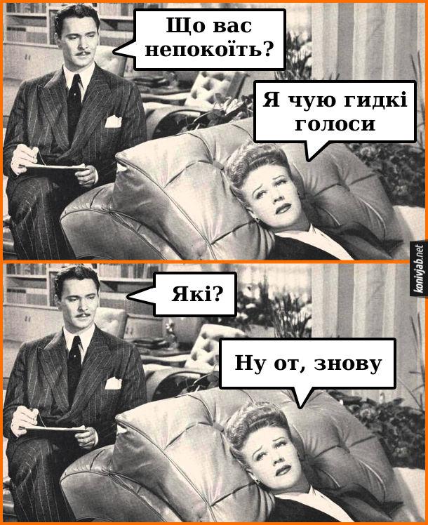 Жарт про психолога. В кабінеті психолога. Психолог: - Що вас непокоїть? Пацієнтка: - Я чую гидкі голоси. Психолог: - Які? Пацієнтка: - Ну от, знову