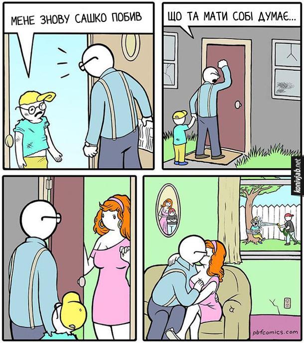 Смішний комікс як син пожалівся батькові. Син побитий прийшов додому і жаліється батькові: - Мене знову Сашко побив. Батько пішов з сином до будинку, де живе той Сашко і стукає в двері зі словами: - Що та мати собі думає... Двері відчинила сексуальна мати Сашка. Через деякий час батько хлопчика і мати Сашка цілуються на дивані, а за вікном Сашко прив'язав хлопчика до дерева і поливає його з шланги