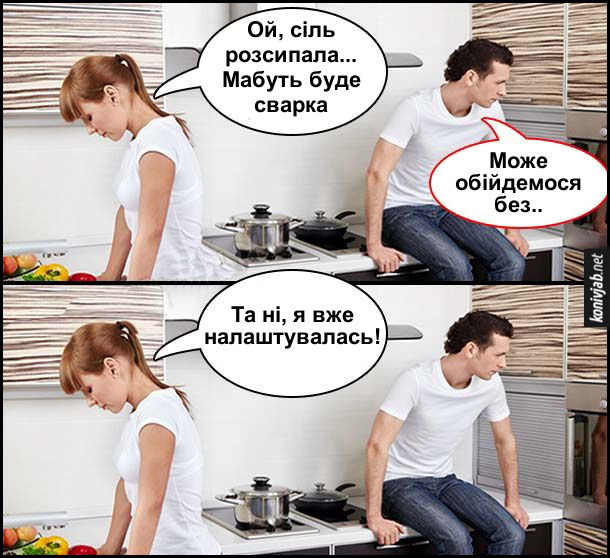 Прикол сіль розсипала. Комікс. Дружина з чоловіком на кухні. Дружина: - Ой, сіль розсипала... Мабуть буде сварка. Чоловік: - Може обійдемося без.. Дружина: - Та ні, я вже налаштувалась!