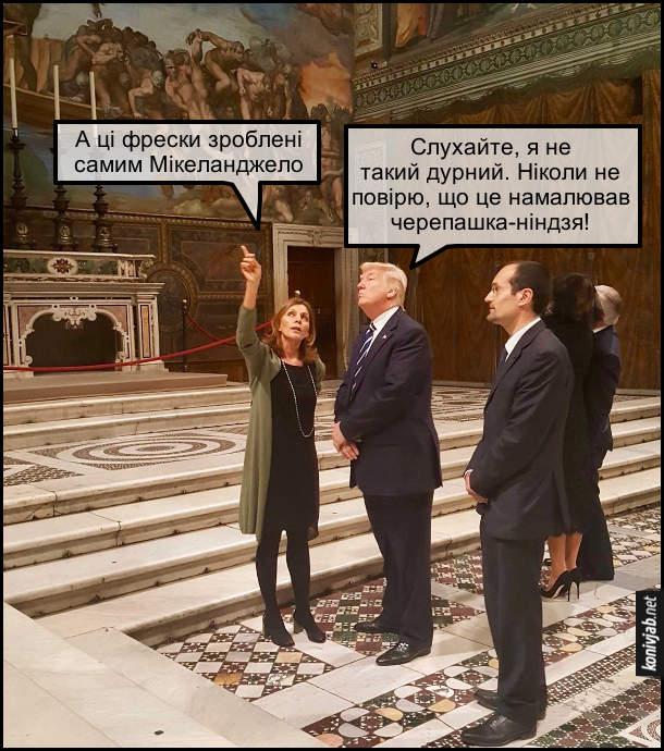 Жарт про Трампа. Дональд Трамп з дружиною відвідав Сікстинську капелу. Гід: - А ці фрески зроблені самим Мікеланджело. Трамп: - Слухайте, я не такий дурний. Ніколи не повірю, що це намалював черепашка-ніндзя!