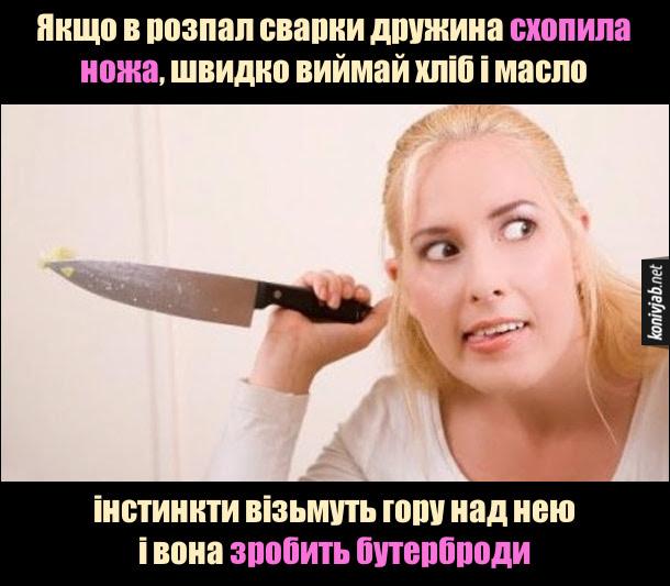Жарт. Як врятуватися від дружини. Якщо в розпал сварки дружина схопила ножа, швидко виймай хліб і масло - інстинкти візьмуть гору над нею і вона зробить бутерброди