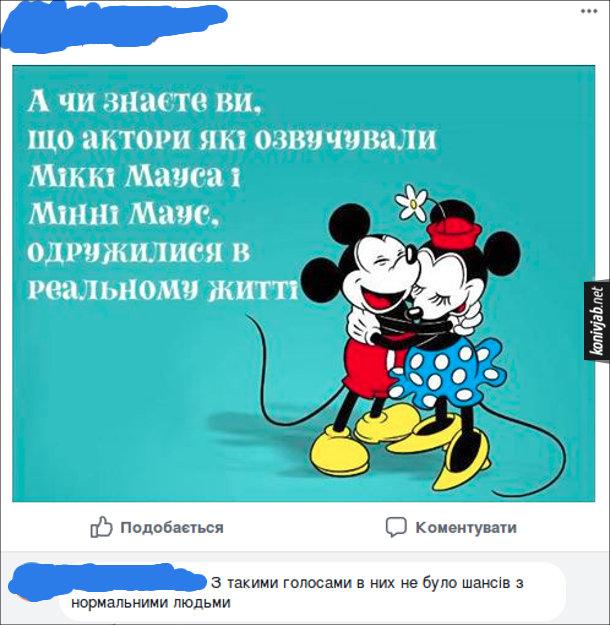 Прикольний комент. Пост у facebook: А чи знаєте ви, що актори які озвучували  Міккі Мауса і Мінні Маус, одружилися в реальному житті. Комент до посту: З такими голосами в них не було шансів з нормальними людьми