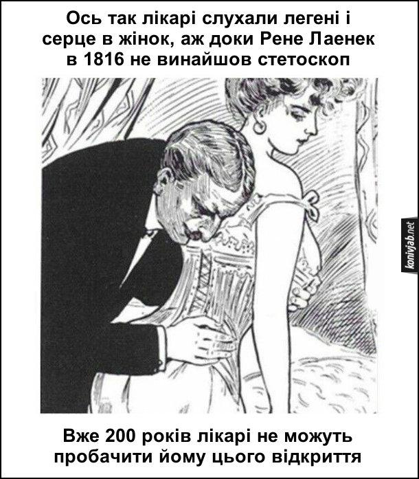 Жарт про стетоскоп. Ось так лікарі слухали легені і серце в жінок, аж доки Рене Лаенек в 1816 не винайшов стетоскоп. Вже 200 років лікарі не можуть пробачити йому цього відкриття