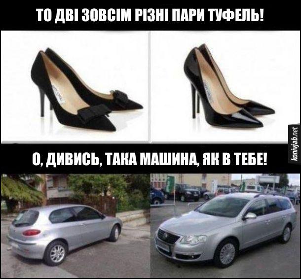 Жарт про дружину. Коли стоять майже однакові туфлі на високих підборах, дружина каже: - То дві зовсім різні пари туфель. А коли стоїть машина, що схожа до нашої лише кольором, дружина каже: - О, дивись, така машина, як в тебе!