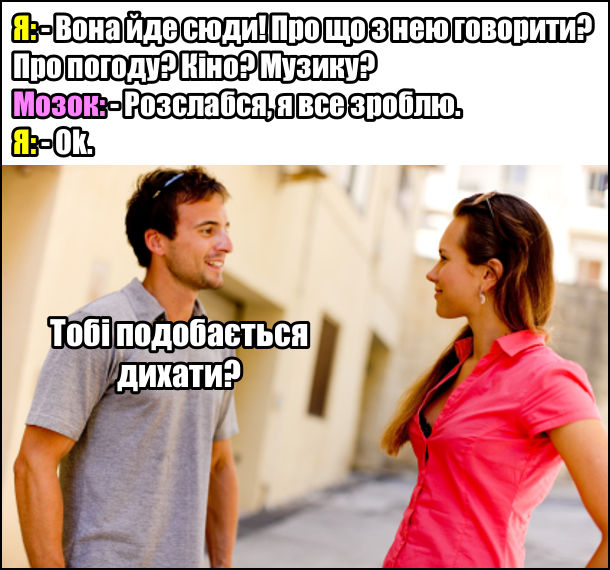 Прикол. Про що говорити з дівчиною при зустрічі, або на побаченні. Я: - Вона йде сюди! Про що з нею говорити? Про погоду? Кіно? Музику? Мозок: - Розслабся, я все зроблю. Я: - Ok. Коли дівчина підійшла, питаю: - Тобі подобається дихати?
