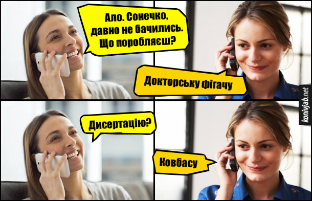Смішна Телефонна розмова двох подруг. - Ало. Сонечко, давно не бачились. Що поробляєш? - Докторську фігачу. - Дисертацію? - Ковбасу
