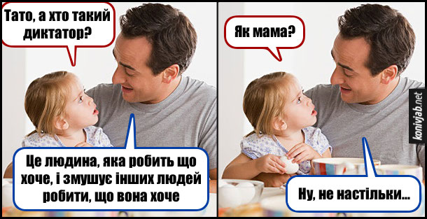 Батько з донечкою розмовляють. Дочка: - Тато, а хто такий диктатор? Тато: - Це людина, яка робить що хоче, і змушує інших людей робити, що вона хоче. Дочка: - Як мама? Тато: - Ну не настільки...