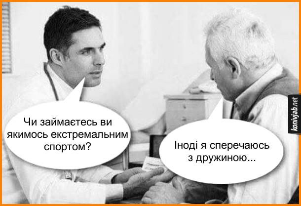 Жарт про екстремальний спорт. Лікар: - Чи займаєтесь ви якимось екстремальним спортом? Пацієнт: - Іноді я сперечаюсь з дружиною...