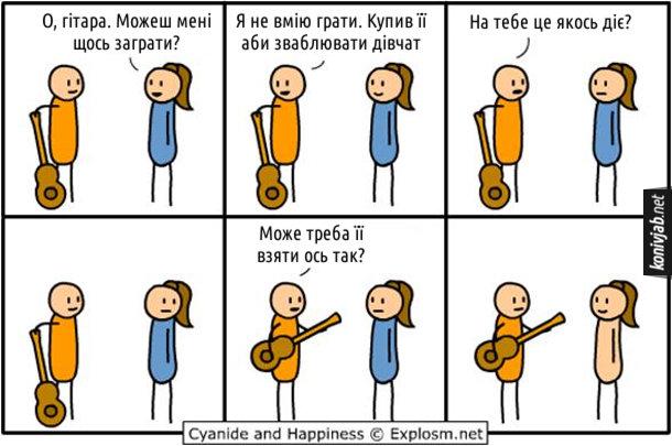 Як зваблювати дівчат. Комікс Cyanide and Happiness. Дівчина: - О, гітара. Можеш мені щось заграти? Хлопець: - Я не вмію грати. Купив її аби зваблювати дівчат... На тебе це якось діє? Дівчина без реакції. Хлопець, беручи гітару до рук: - Може треба її взяти ось так? Дівчина одразу скинула одяг
