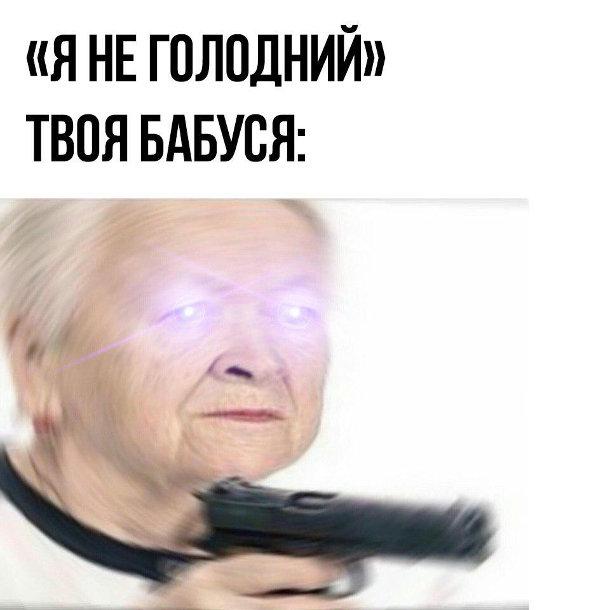 Мем про бабусю і онука. Бабця хоче нагодувати. Коли кажеш: Я не голодний. Твоя бабуся виймає пістолет і очівиблискують холодним світлом
