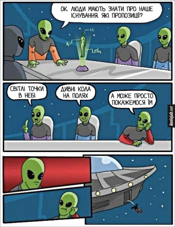 Мем про іншопланетян. Іншопланетяни радяться, головний каже: - Ok. Люди мають знати про наше існування. Які пропозиції? - Світлі точки в небі. - дивні Кола на полях. - А може просто покажемося їм. Головний подивився на нього і викинув з космічного корабля