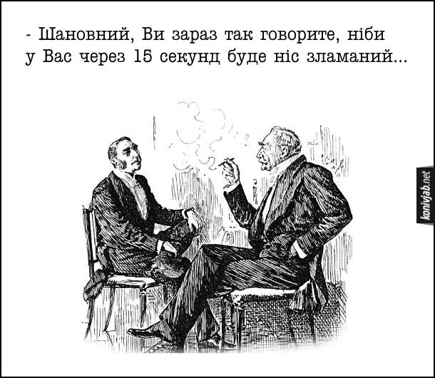 Жарт про диспут. Розмовляють пани: - Шановний, Ви зараз так говорите, ніби у Вас через 15 секунд буде ніс зламаний...