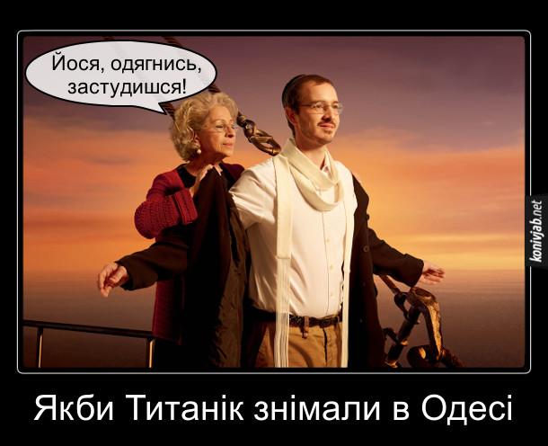 Демотиватор, жарт про Одесу. Якби Титанік знімали в Одесі, сцена на носі корабля виглядала б так. Чоловік, в ярмулці і єврейському шарфику на носі Титаніка. Ззаду підійшла його мама, одягяє йому пальто і каже: - Йося, одягнись, застудишся!