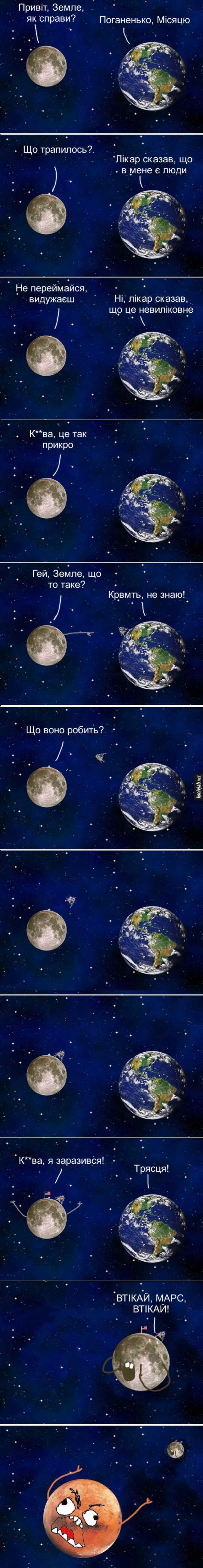 Жарт про планети. Місяць: - Привіт, Земле, як справи. Земля: - Поганенько, Місяцю. Місяць: - Що трапилось? Земля: - Лікар сказав, що в мене є люди. Місяць: - Не переймайся, видужаєш. Земля: - Ні, лікар сказав, що це невиліковне. Місяць: - Курва, це так прикро. Від Землі на Місяць відлітає ракета. Місяць: - Гей, Земле, що то таке? Земля: - Курва мать, не знаю! Ракета приземлилась на Місяці, з неї вилізли люди, встановили американський прапор. Місяць: - Що воно робить? Курва, я заразився! Земля: - Трясця! Місяць до Марса: - Втікай, Марс, втікай! Марс Почав втікати