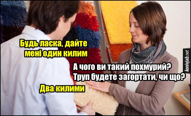 В магазині килимів. - Будь ласка, дайте мені один килим. - А чого ви такий похмурий? Труп будете загортати, чи що? - Два килими