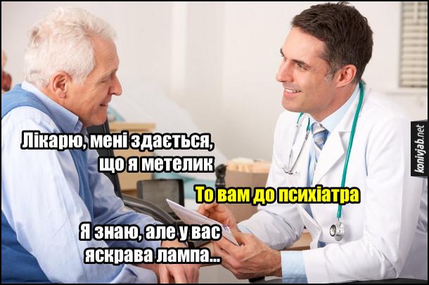 Жарт про психопата. - Лікарю, мені здається, що я метелик. - То вам до психіатра. - Я знаю, але у вас яскрава лампа...