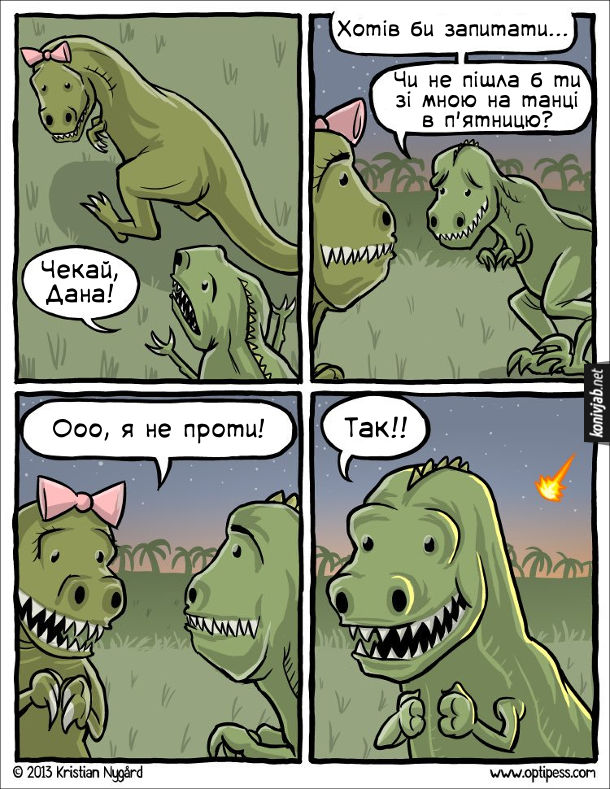 Гумор про динозаврів. Комікс про сором'язливого динозавра, якому важко зважитись запросити дівчину на побачення. Динозавр до динозаврихи: - Чекай, Дана! Хотів би запитати... Чи не пішла б ти зі мною на танці в п'ятницю? Динозавриха: - Ооо, я не проти! Динозавр, радісно: - Так!! В цей час позаду нього видно, як на Землю падає Метеорит