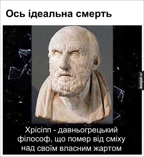 Ось ідеальна смерть. Хрісіпп - давньогрецький філософ, що помер від сміху над своїм власним жартом