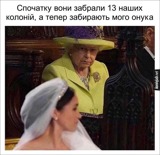 Мем Королева Єлизавета дивить ся на Меган Маркл і думає: - Спочатку вони забрали 13 наших колоній, а тепер забирають мого онука. Кляті янкі