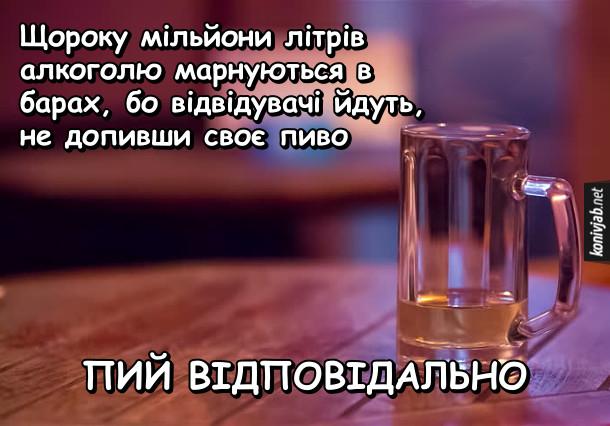 Прикол про алкоголь. Щороку мільйони літрів алкоголю марнуються в барах, бо відвідувачі йдуть, не допивши своє пиво. Пий відповідально