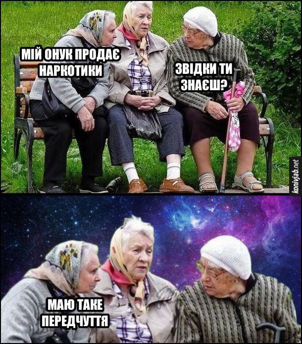 Жарт про бабусь на лавці. Три бабусі сидять на лавочці і балакають. - Мій онук продає наркотики. - Звідки ти знаєш? - Маю таке передчуття (а в самої космос перед очима)