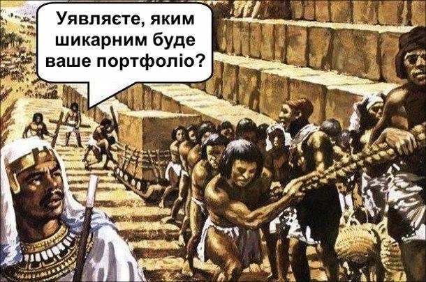 Жарт про заохочення персоналу і про Будівництво пірамід. Погонич до працівників (чи то рабів): - Уявляєте, яким шикарним буде ваше портфоліо?