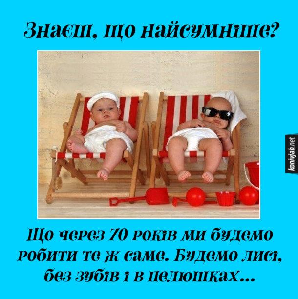 Жарт про немовлят. Лежать в шезлонгах двоє немовлят. Один каже: - Знаєш, що найсумніше? Що через 70 років ми будемо робити те ж саме. Будемо лисі, без зубів і в пелюшках...