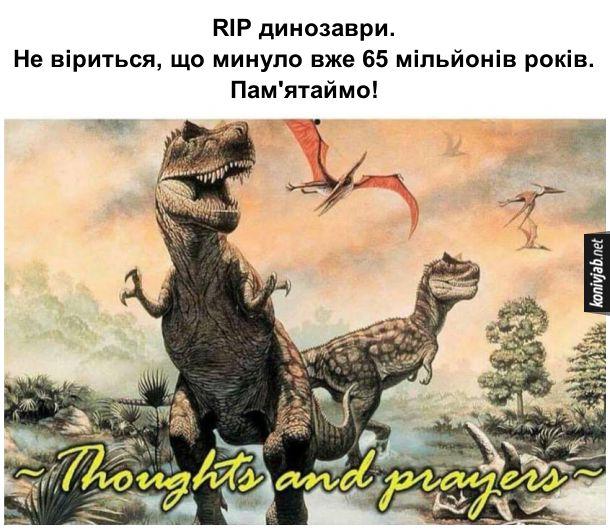 Мем про динозаврів. RIP динозаври. Не віриться, що минуло вже 65 мільйонів років. Пам'ятаймо!
