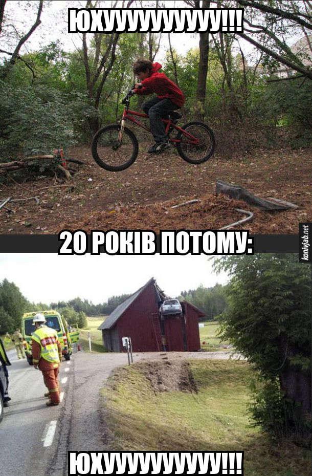 Прикол про екстремала на автомобілі та велосипеді. Хлопчик на велосипеді підлітає на трампліні з криком: - Юхууу!!! 20 років потому, коли хлопчик випіс, він на автомобілі розігнався і залетів на дах будинку також з криком: - Юхууу!!!