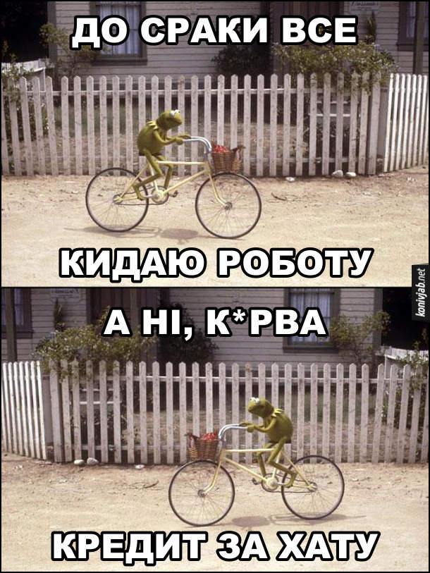 Мем Керміт на велосипеді. Керміт їде на велосипедіі думає: - До сраки все. Кидаю роботу. Потім одумався і їде назад: - А ні, курва. Кредит за хату