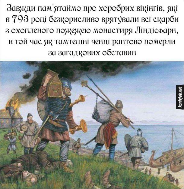 Прикол про вікінгів. Завжди пам'ятаймо про хоробрих вікінгів, які в 793 році безкорисливо врятували всі скарби з охопленого пожежею монастиря Ліндісфарн, в той час як тамтешні ченці раптово померли за загадкових обставин