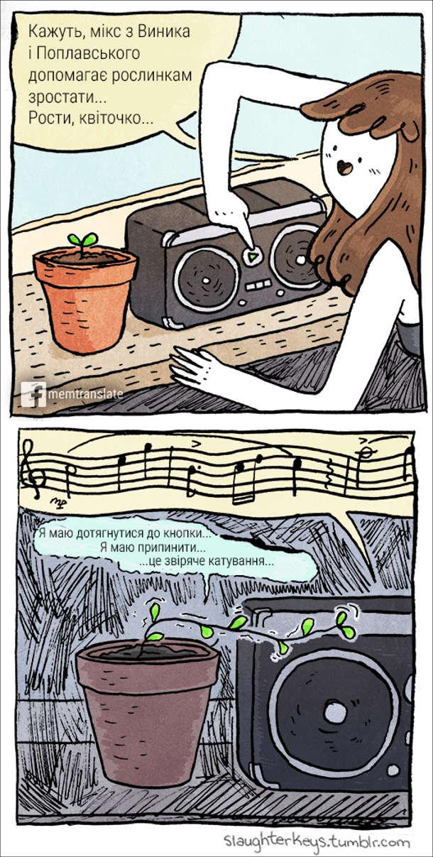 Музика стимулює ріст рослин. Дівчина поставила біля вазона магнітофон і каже: - Кажуть, мікс Винника і Поплавського допомагає рослинкам зростати... Рости, квіточко... Ввімкнула музику і пішла. Квітка намагається дотягнутись до кнопки вимкнення і каже: - Я маю дотягнутися до кнопки... Я маю припинити це звіряче катування...