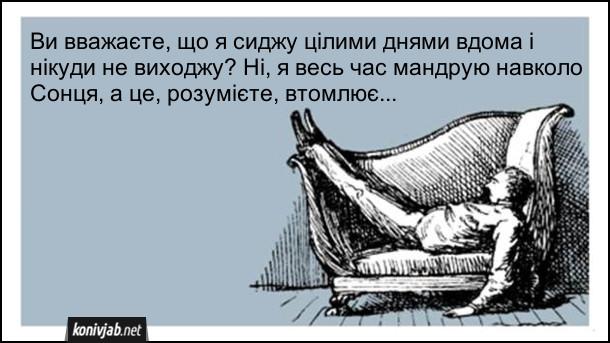 Анекдот про ледацюгу. Ви вважаєте, що я сиджу цілими днями вдома і нікуди не виходжу? Ні, я весь час мандрую навколо Сонця, а це, розумієте, втомлює...