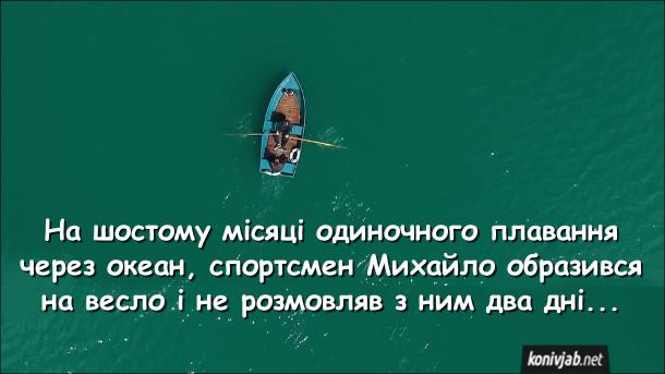 Анекдот про одиночне плавання через океан. На шостому місяці одиночного плавання через океан, спортсмен Михайло образився на весло і не розмовляв з ним два дні...
