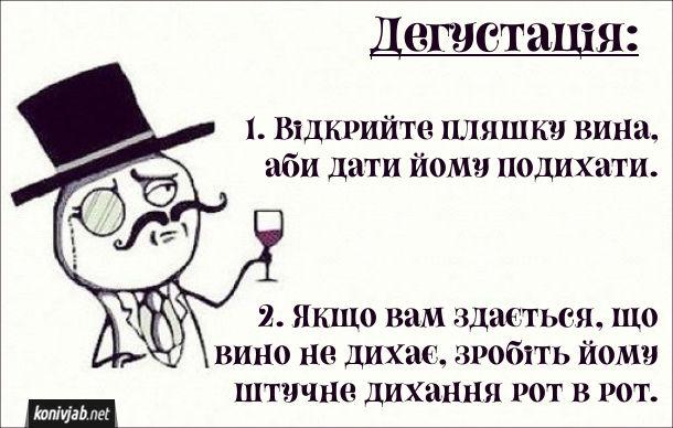 Прикол Як дегустувати вино. 1. Відкрийте пляшку вина, аби дати йому подихати. 2. Якщо вам здається, що вино не дихає, зробіть йому штучне дихання рот в рот.