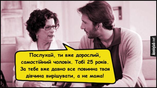 Прикол Мати і син. Мати каже до сина: Послухай, ти вже дорослий, самостійний чоловік. Тобі 25 років. За тебе вже давно все повинна твоя дівчина вирішувати, а не мама!