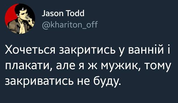 Смішний твіт від користувача Jason Todd. Хочеться закритись у ванній і плакати, але ж я мужик, тому закриватись не буду