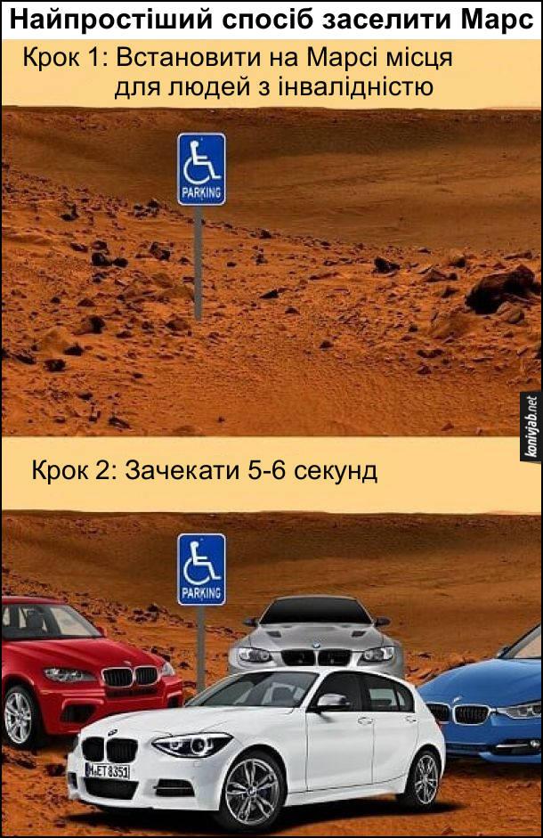 Прикол Як заселити Марс? Найпростіший спосіб заселити Марс. Крок 1: Встановити на Марсі місця для людей з інвалідністю. Крок 2: Зачекати 5-6 секунд і можна побачити, як на цих місцях припарковані машини BMW