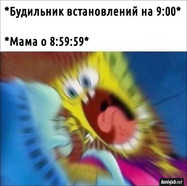 Мем Мама будить зранку. Будильник встановлений на 9:00. А мама о 8:59:59 вже волає і будить (зображений Губка Боб, який роззявив рота і кричить)