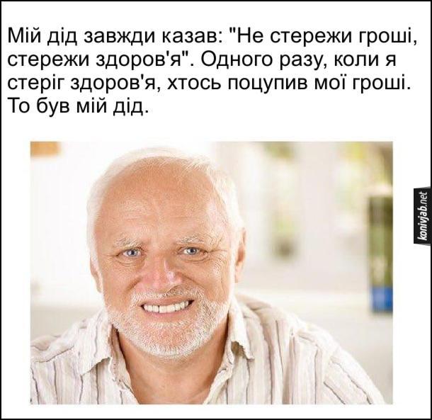 """Смішна історія про діда. Мій дід завжди казав: """"Не стережи гроші, стережи здоров'я"""". Одного разу, коли я стеріг здоров'я, хтось поцупив мої гроші. То був мій дід."""