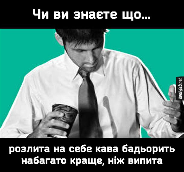 Прикол про каву. Чи ви знаєте, що розлита на себе кава бадьорить набагато краще, ніж випита