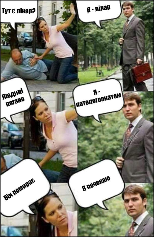 Чорний гумор про лікаря. - Тут є лікар? - Я лікар. - Людині погано. - Я патологоанатом. - Він помирає. - Я почекаю