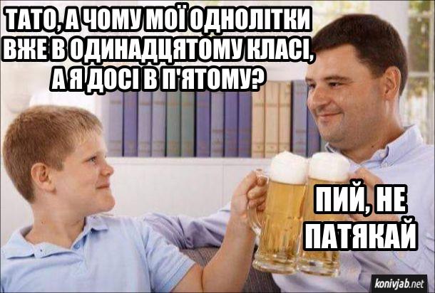 Мем Син з татом тримають бокали з пивом. Син: - Тато, а чому мої однолітки вже в одинадцятому класі, а я досі в п'ятому. Батько: - Пий, не патякай