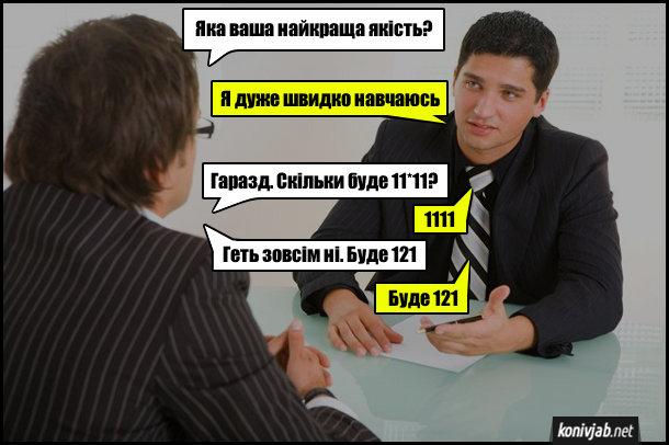 Прикол про співбесіду на роботу. - Яка ваша найкраща якість? - Я дуже швидко навчаюсь. - Гаразд. Скільки буде 11*11? - 1111. - Геть зовсім ні. Буде 121. - Буде 121