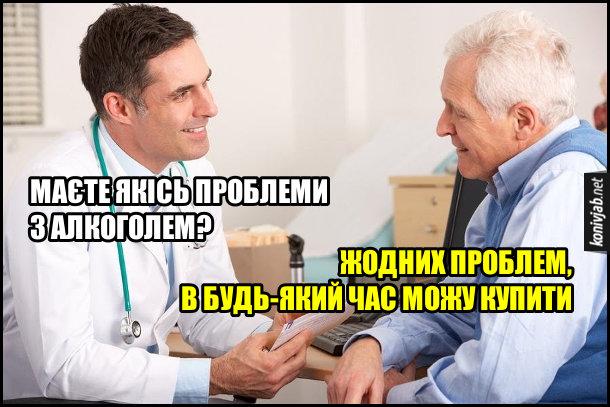 Прикол. Лікар: - Маєте якісь проблеми з алкоголем? Пацієнт: - Жодних проблем, в будь-який час можу купити