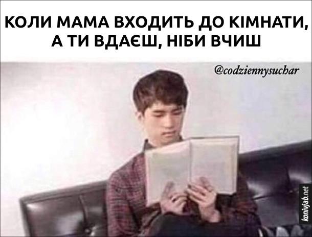 Прикол Коли мама входить до кімнати, а ти вдаєш, ніби вчиш. Хлопець сидить ніби читає книжку, але тримає її навпаки - палітуркою до себе