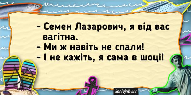Одеський анекдот про вагітність. - Семен Лазарович, я від вас вагітна. - Ми ж навіть не спали! - І не кажіть, я сама в шоці!