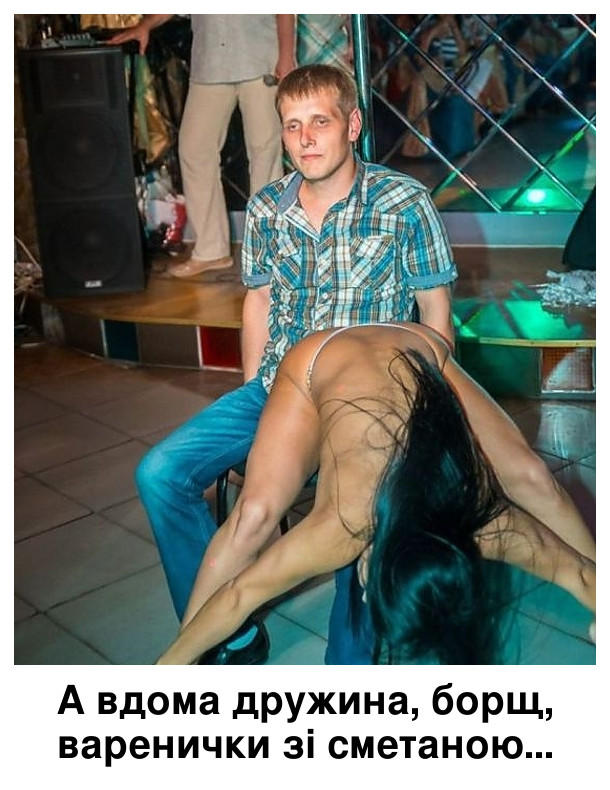 Прикол про стриптиз. Стриптизерка вигинається перед хлопцем, а той сидить і думає: - А вдома дружина, борш, варенички зі сметаною.