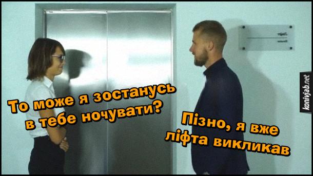 Прикол. Після сексу хлопець проводжає дівчину. Стоять біля ліфта. Дівчина: - То може я в тебе зостанусь? Хлопець: - Пізно, я вже ліфта викликав